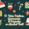 10 Idées Créatives, Gourmandes et Originales  en attendant Noël avec les enfants!